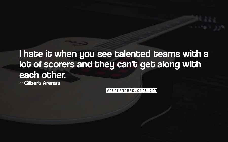 Gilbert Arenas quotes: I hate it when you see talented teams with a lot of scorers and they can't get along with each other.