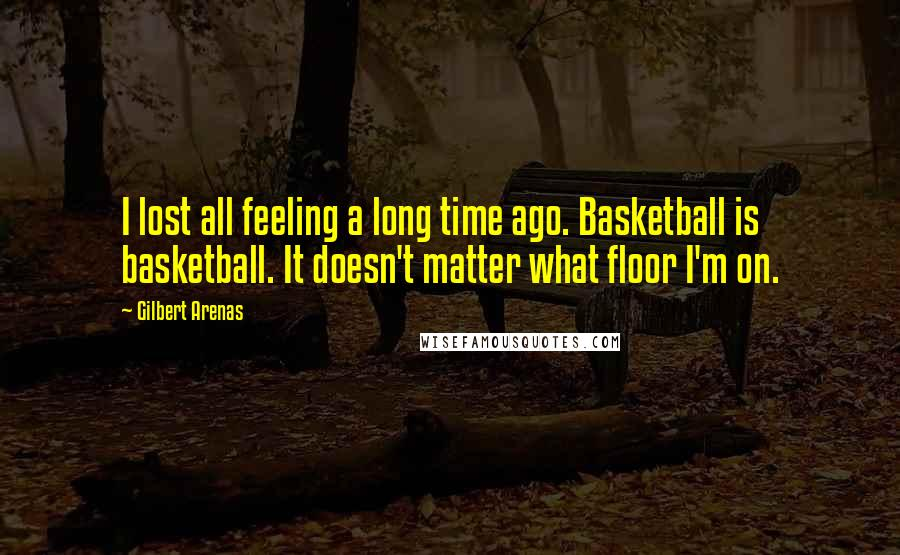 Gilbert Arenas quotes: I lost all feeling a long time ago. Basketball is basketball. It doesn't matter what floor I'm on.