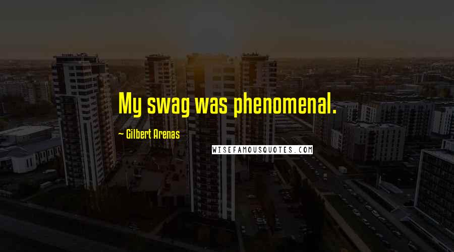 Gilbert Arenas quotes: My swag was phenomenal.