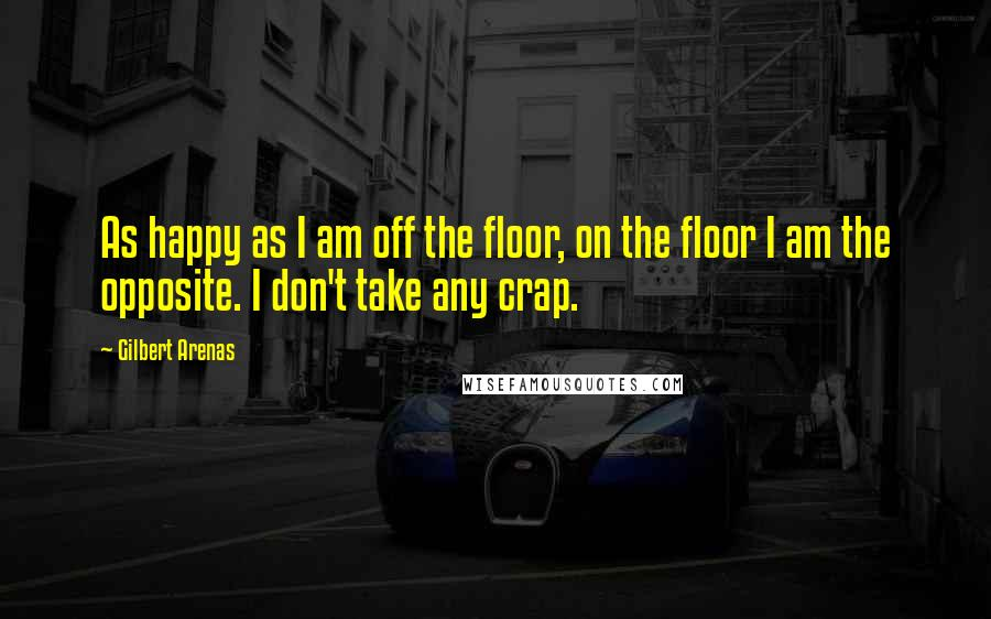 Gilbert Arenas quotes: As happy as I am off the floor, on the floor I am the opposite. I don't take any crap.