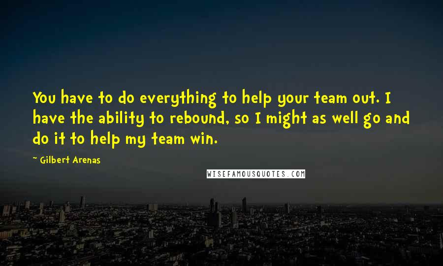 Gilbert Arenas quotes: You have to do everything to help your team out. I have the ability to rebound, so I might as well go and do it to help my team win.