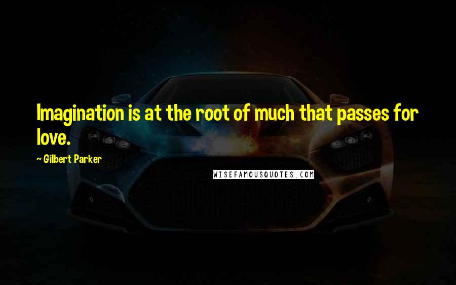 Gilbert Parker quotes: Imagination is at the root of much that passes for love.
