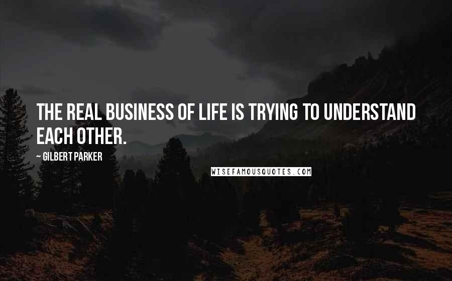Gilbert Parker quotes: The real business of life is trying to understand each other.