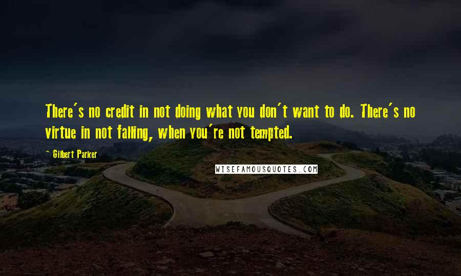 Gilbert Parker quotes: There's no credit in not doing what you don't want to do. There's no virtue in not falling, when you're not tempted.
