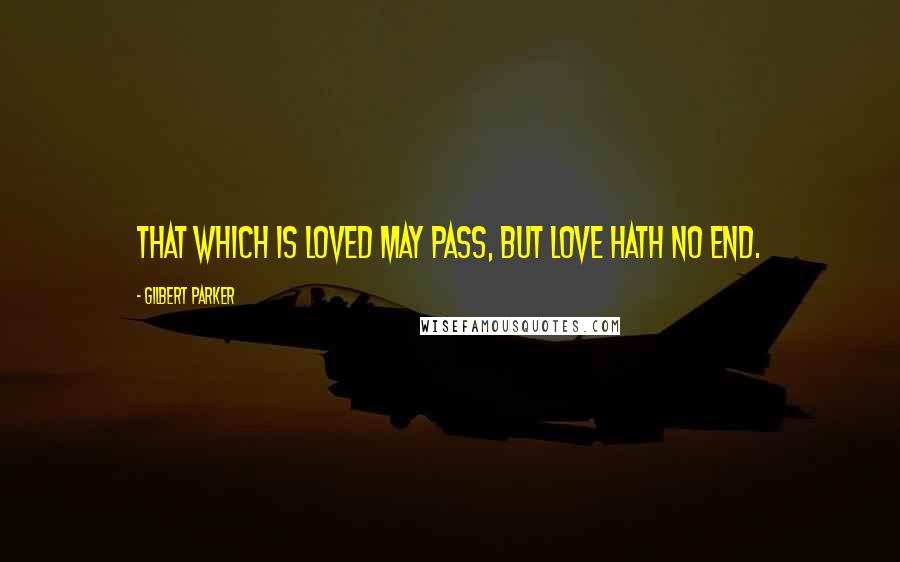 Gilbert Parker quotes: That which is loved may pass, but love hath no end.