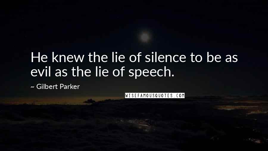 Gilbert Parker quotes: He knew the lie of silence to be as evil as the lie of speech.