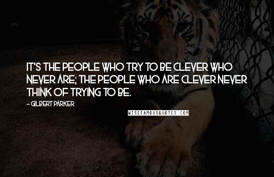 Gilbert Parker quotes: It's the people who try to be clever who never are; the people who are clever never think of trying to be.