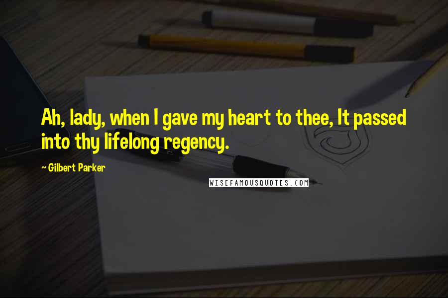 Gilbert Parker quotes: Ah, lady, when I gave my heart to thee, It passed into thy lifelong regency.