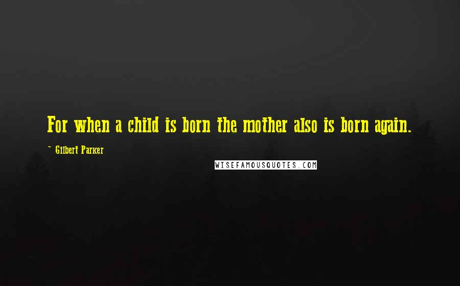 Gilbert Parker quotes: For when a child is born the mother also is born again.