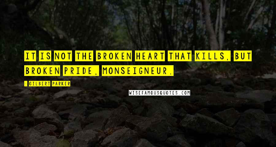 Gilbert Parker quotes: It is not the broken heart that kills, but broken pride, monseigneur.