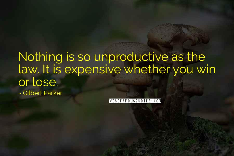 Gilbert Parker quotes: Nothing is so unproductive as the law. It is expensive whether you win or lose.
