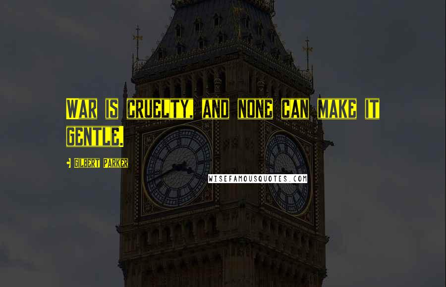 Gilbert Parker quotes: War is cruelty, and none can make it gentle.