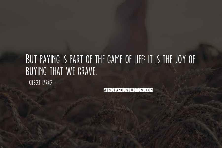 Gilbert Parker quotes: But paying is part of the game of life: it is the joy of buying that we crave.