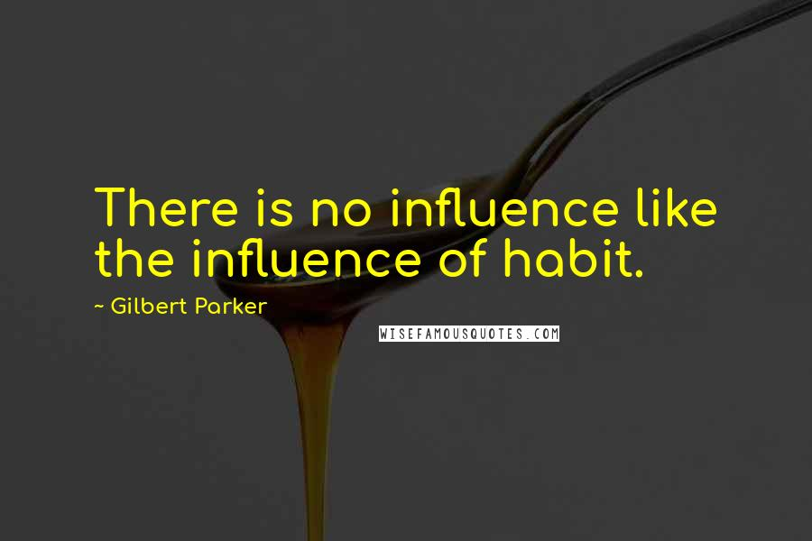 Gilbert Parker quotes: There is no influence like the influence of habit.