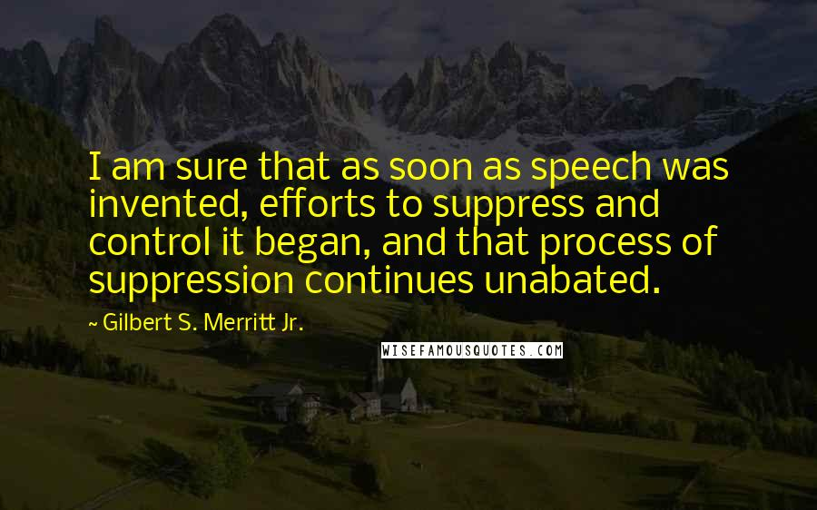 Gilbert S. Merritt Jr. quotes: I am sure that as soon as speech was invented, efforts to suppress and control it began, and that process of suppression continues unabated.