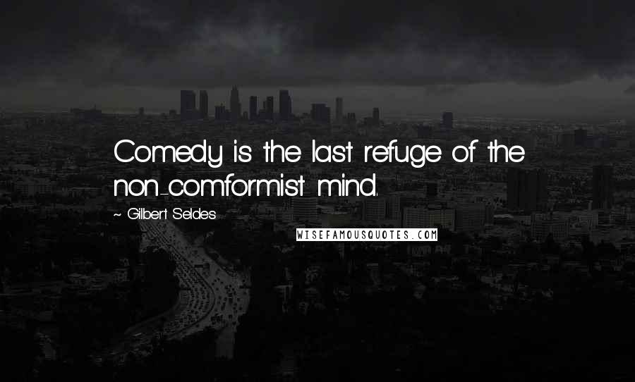 Gilbert Seldes quotes: Comedy is the last refuge of the non-comformist mind.
