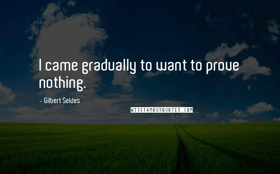 Gilbert Seldes quotes: I came gradually to want to prove nothing.