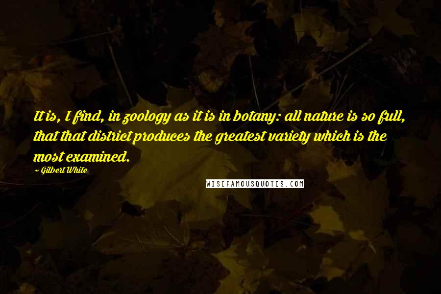 Gilbert White quotes: It is, I find, in zoology as it is in botany: all nature is so full, that that district produces the greatest variety which is the most examined.