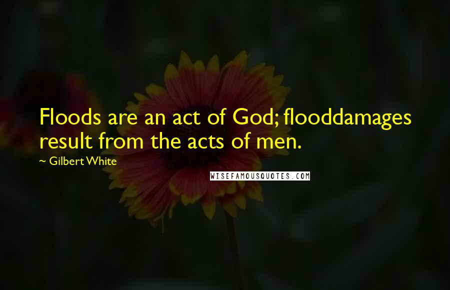 Gilbert White quotes: Floods are an act of God; flooddamages result from the acts of men.