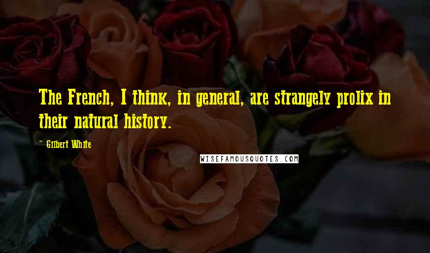 Gilbert White quotes: The French, I think, in general, are strangely prolix in their natural history.