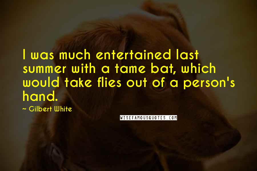 Gilbert White quotes: I was much entertained last summer with a tame bat, which would take flies out of a person's hand.