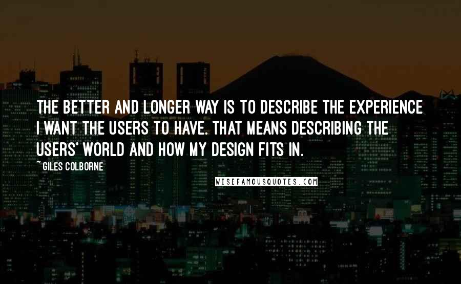 Giles Colborne quotes: The better and longer way is to describe the experience I want the users to have. That means describing the users' world and how my design fits in.
