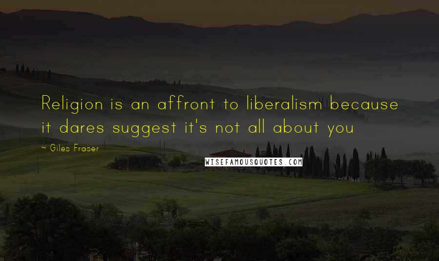 Giles Fraser quotes: Religion is an affront to liberalism because it dares suggest it's not all about you