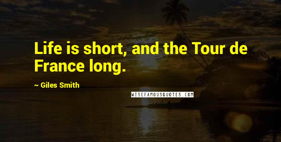 Giles Smith quotes: Life is short, and the Tour de France long.
