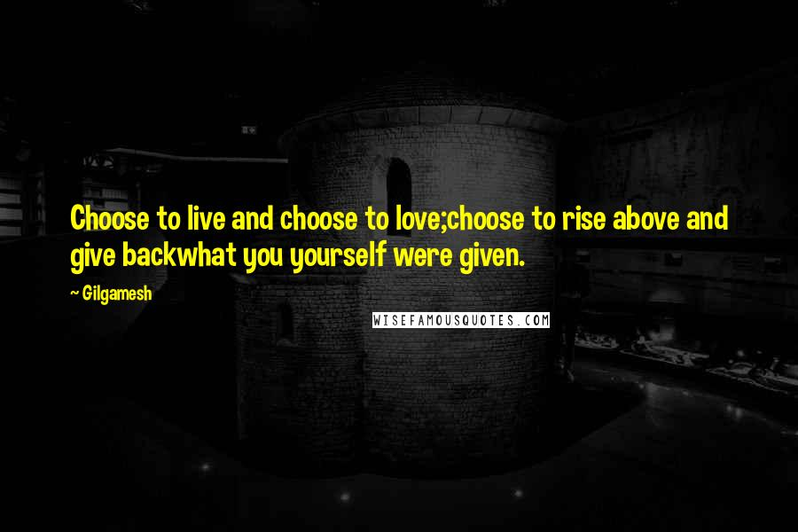 Gilgamesh quotes: Choose to live and choose to love;choose to rise above and give backwhat you yourself were given.