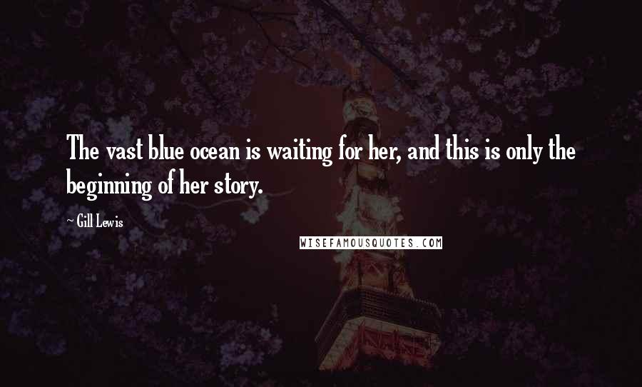 Gill Lewis quotes: The vast blue ocean is waiting for her, and this is only the beginning of her story.