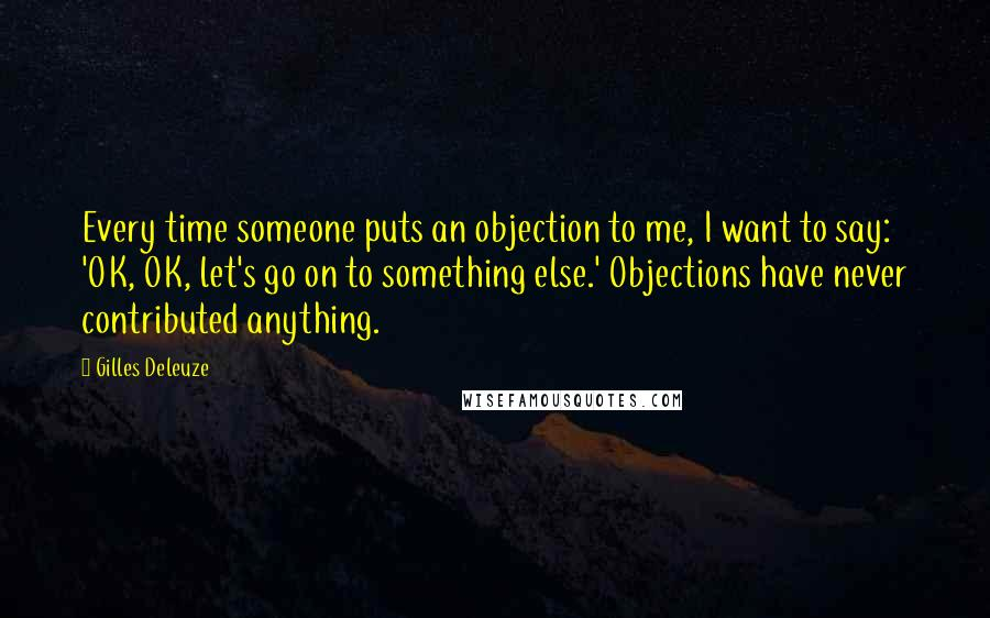 Gilles Deleuze quotes: Every time someone puts an objection to me, I want to say: 'OK, OK, let's go on to something else.' Objections have never contributed anything.