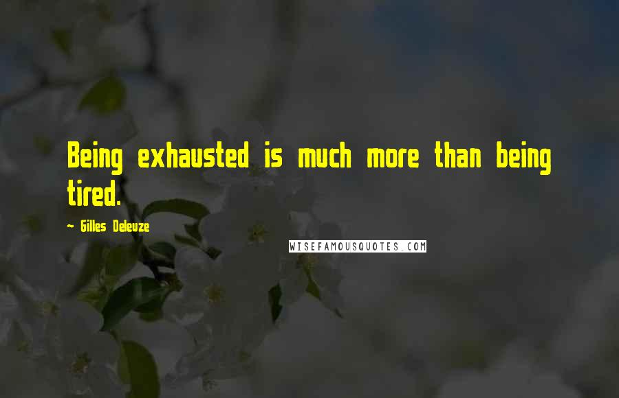 Gilles Deleuze quotes: Being exhausted is much more than being tired.