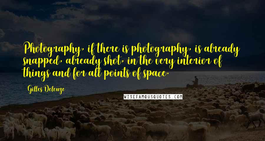 Gilles Deleuze quotes: Photography, if there is photography, is already snapped, already shot, in the very interior of things and for all points of space.