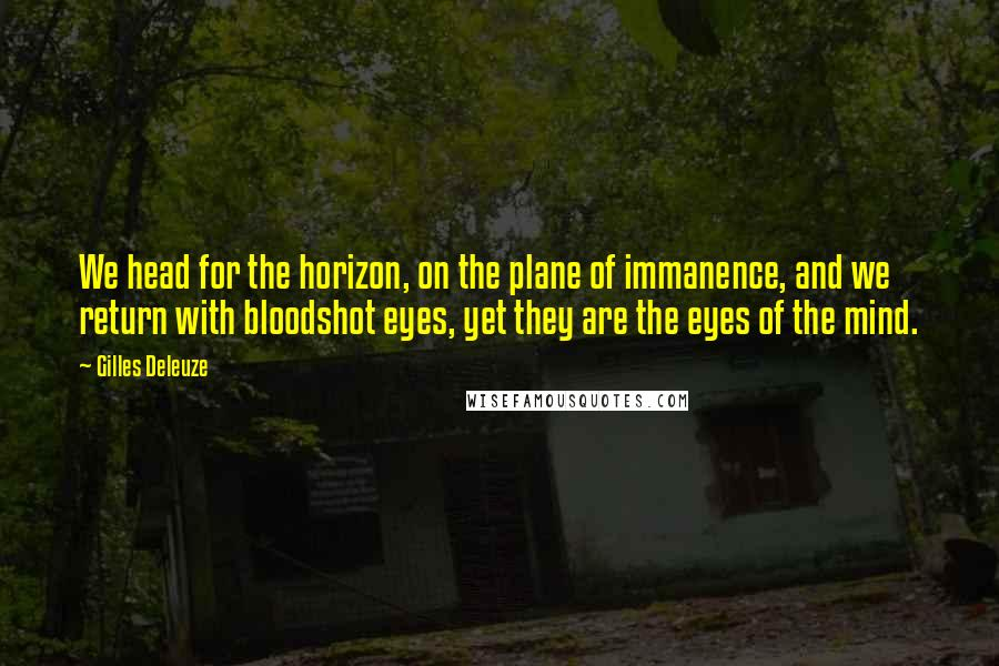 Gilles Deleuze quotes: We head for the horizon, on the plane of immanence, and we return with bloodshot eyes, yet they are the eyes of the mind.