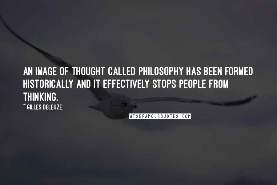 Gilles Deleuze quotes: An image of thought called philosophy has been formed historically and it effectively stops people from thinking.