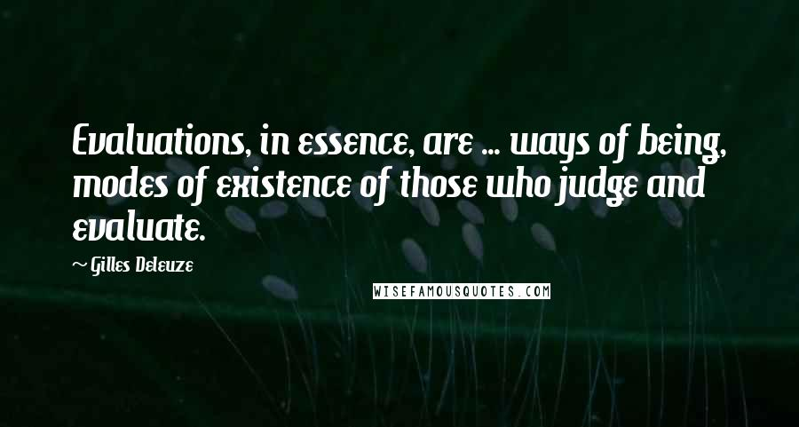 Gilles Deleuze quotes: Evaluations, in essence, are ... ways of being, modes of existence of those who judge and evaluate.