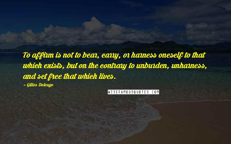 Gilles Deleuze quotes: To affirm is not to bear, carry, or harness oneself to that which exists, but on the contrary to unburden, unharness, and set free that which lives.