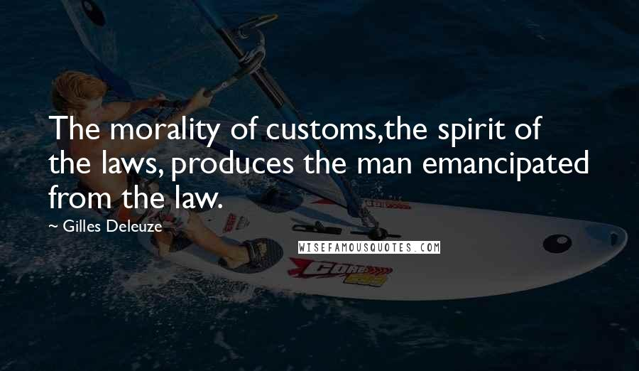 Gilles Deleuze quotes: The morality of customs,the spirit of the laws, produces the man emancipated from the law.