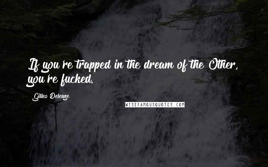 Gilles Deleuze quotes: If you're trapped in the dream of the Other, you're fucked.