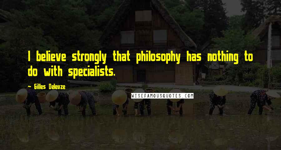 Gilles Deleuze quotes: I believe strongly that philosophy has nothing to do with specialists.