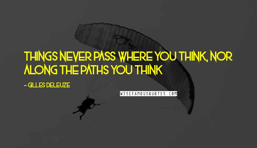 Gilles Deleuze quotes: Things never pass where you think, nor along the paths you think