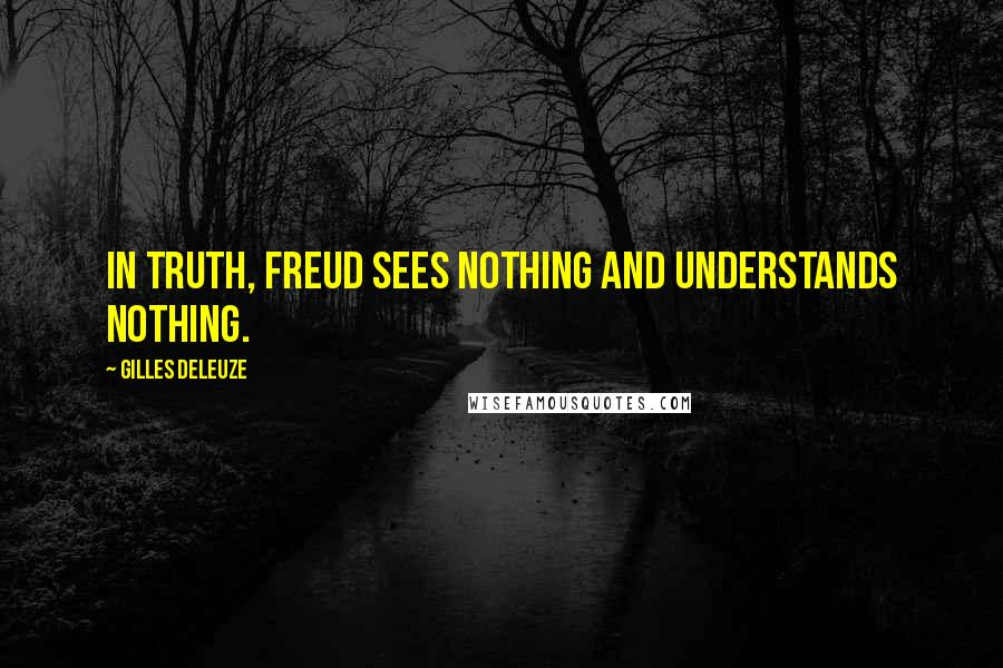Gilles Deleuze quotes: In truth, Freud sees nothing and understands nothing.