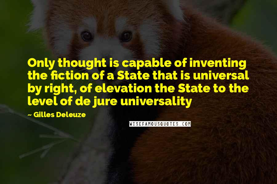 Gilles Deleuze quotes: Only thought is capable of inventing the fiction of a State that is universal by right, of elevation the State to the level of de jure universality