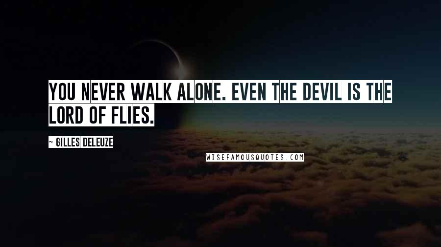 Gilles Deleuze quotes: You never walk alone. Even the devil is the lord of flies.