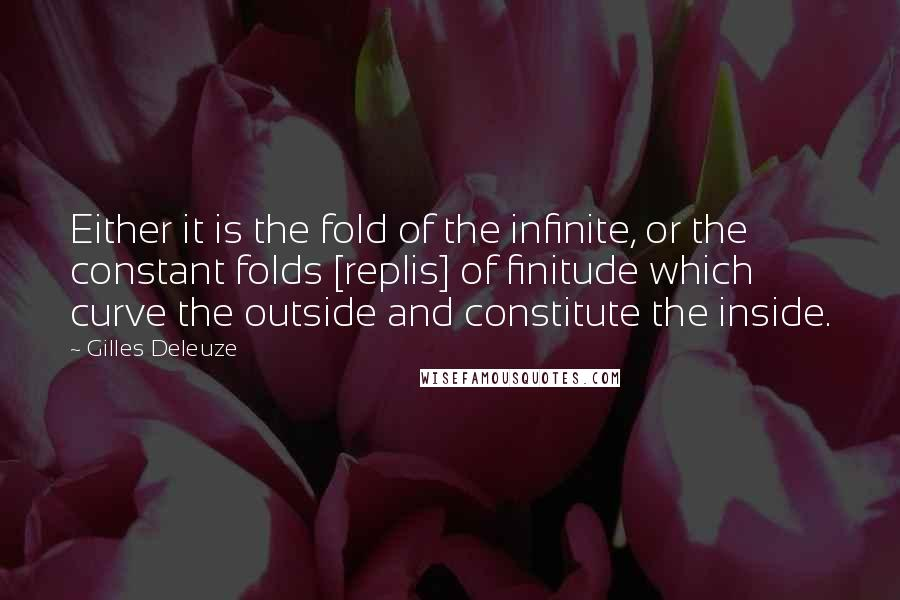 Gilles Deleuze quotes: Either it is the fold of the infinite, or the constant folds [replis] of finitude which curve the outside and constitute the inside.