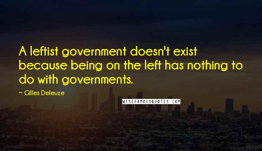 Gilles Deleuze quotes: A leftist government doesn't exist because being on the left has nothing to do with governments.