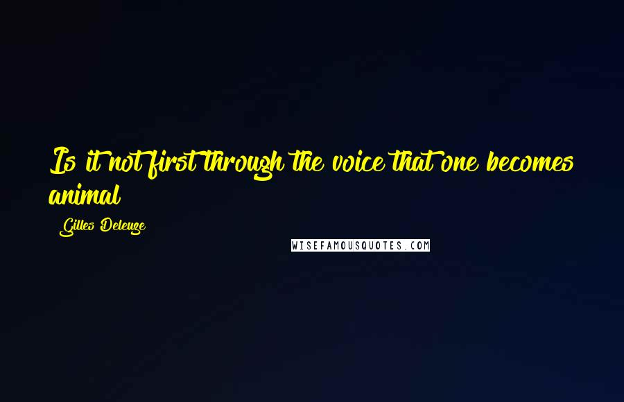 Gilles Deleuze quotes: Is it not first through the voice that one becomes animal?
