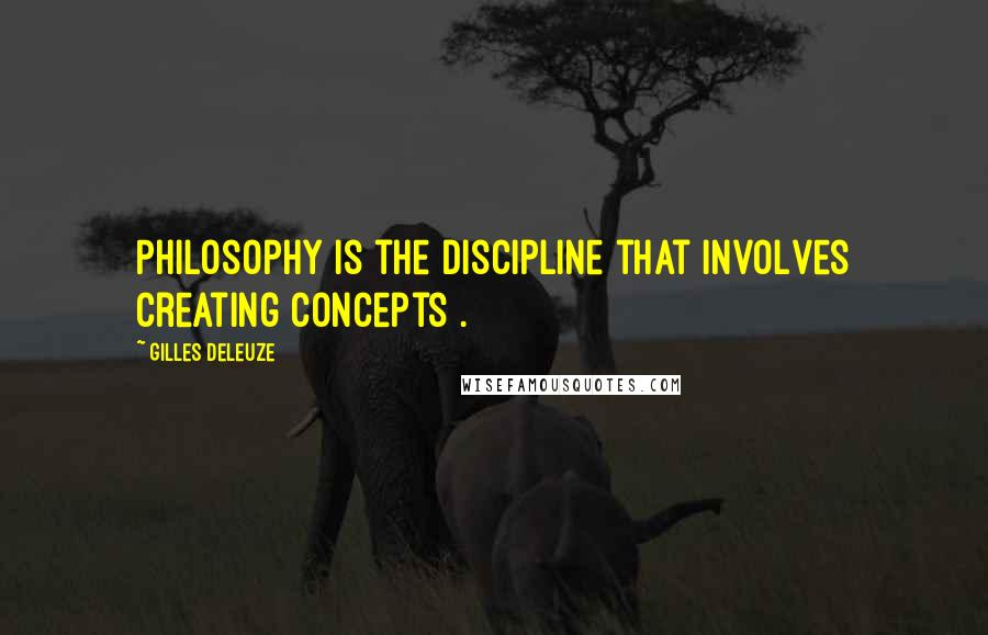 Gilles Deleuze quotes: Philosophy is the discipline that involves creating concepts .