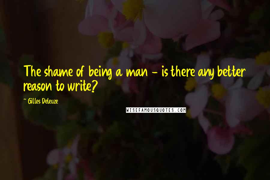 Gilles Deleuze quotes: The shame of being a man - is there any better reason to write?
