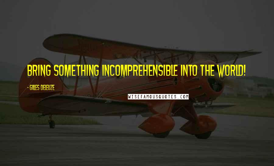 Gilles Deleuze quotes: Bring something incomprehensible into the world!